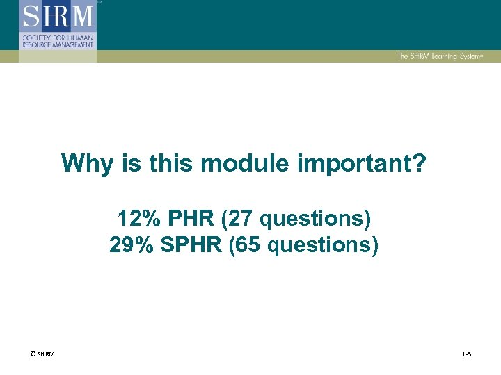 Why is this module important? 12% PHR (27 questions) 29% SPHR (65 questions) ©