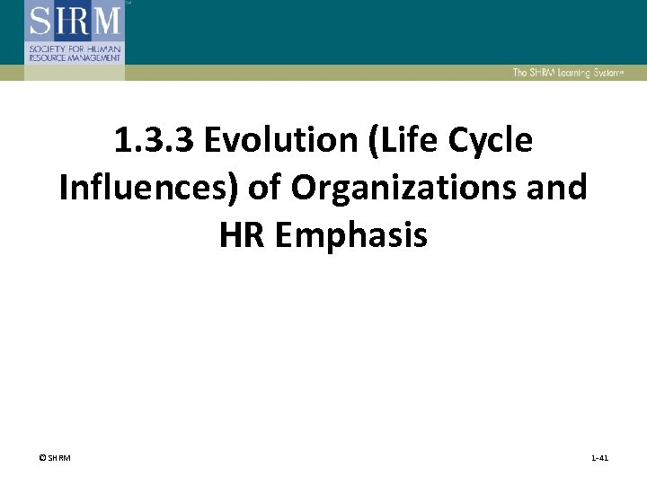 1. 3. 3 Evolution (Life Cycle Influences) of Organizations and HR Emphasis © SHRM
