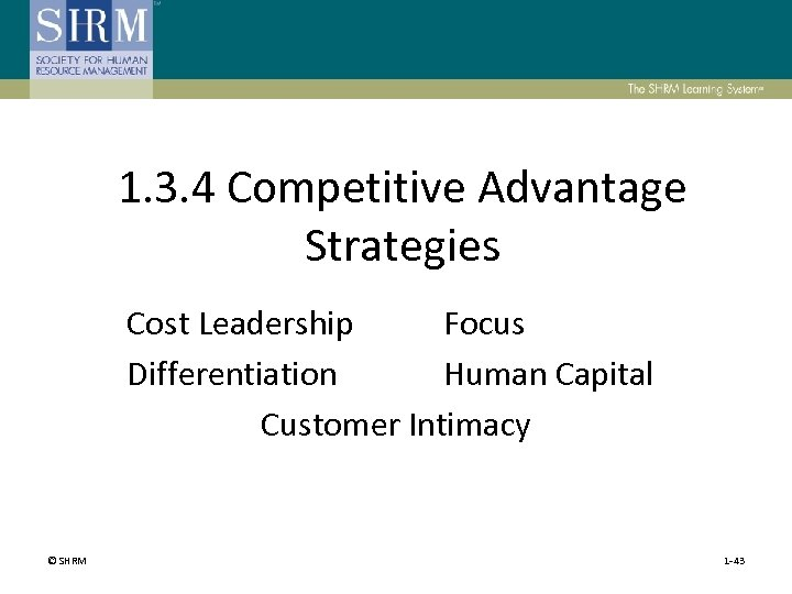 1. 3. 4 Competitive Advantage Strategies Cost Leadership Focus Differentiation Human Capital Customer Intimacy