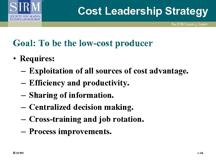 Cost Leadership Strategy Goal: To be the low-cost producer • Requires: – Exploitation of