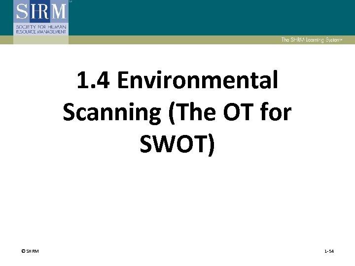 1. 4 Environmental Scanning (The OT for SWOT) © SHRM 1 -54