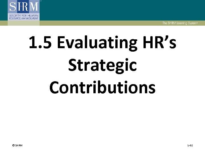 1. 5 Evaluating HR's Strategic Contributions © SHRM 1 -62