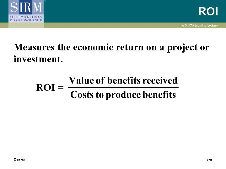 ROI Measures the economic return on a project or investment. ROI = © SHRM