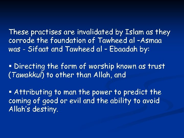 These practises are invalidated by Islam as they corrode the foundation of Tawheed al