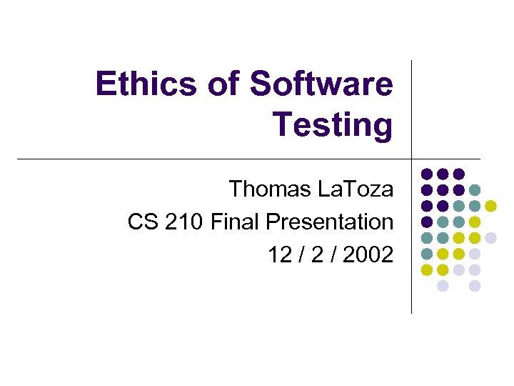 Ethics of Software Testing Thomas La. Toza CS 210 Final Presentation 12 / 2002