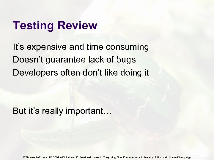 Testing Review It's expensive and time consuming Doesn't guarantee lack of bugs Developers often