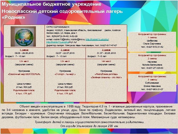 Муниципальное бюджетное учреждение Новоспасский детский оздоровительный лагерь «Родник» ОГРН: 1027300829214 Индекс: 433825, Ульяновская область,