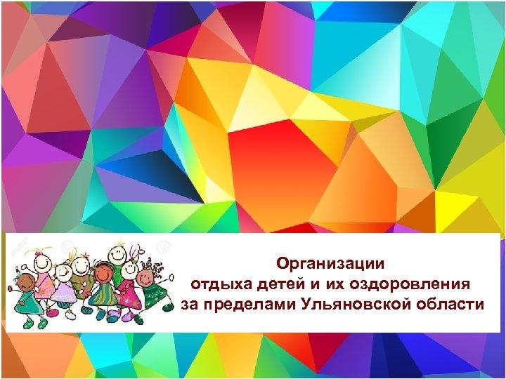 Организации отдыха детей и их оздоровления за пределами Ульяновской области