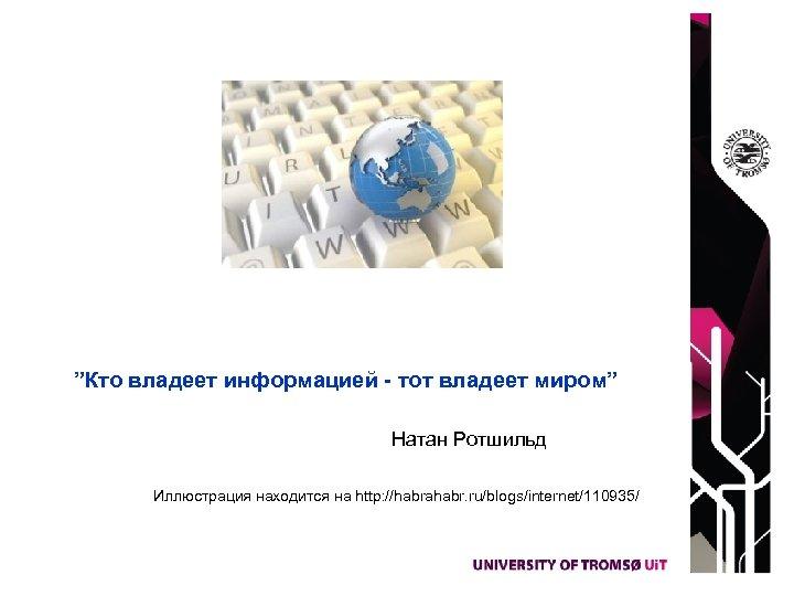 """""""Кто владеет информацией - тот владеет миром"""" Натан Ротшильд Иллюстрация находится на http: //habrahabr."""