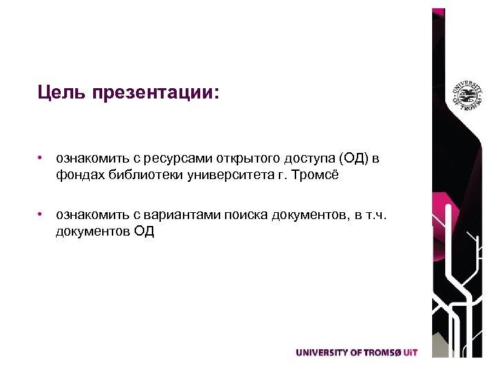 Цель презентации: • ознакомить с ресурсами открытого доступа (ОД) в фондах библиотеки университета г.