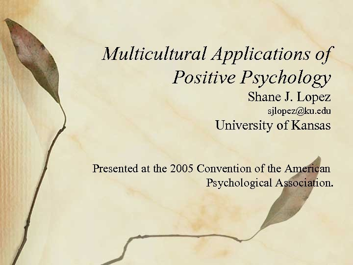 Multicultural Applications of Positive Psychology Shane J. Lopez sjlopez@ku. edu University of Kansas Presented