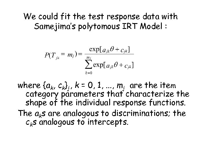 We could fit the test response data with Samejima's polytomous IRT Model : where