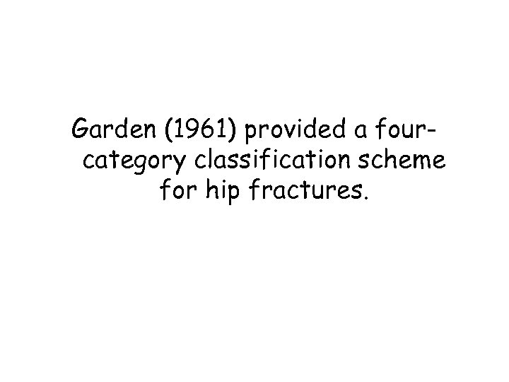 Garden (1961) provided a fourcategory classification scheme for hip fractures.