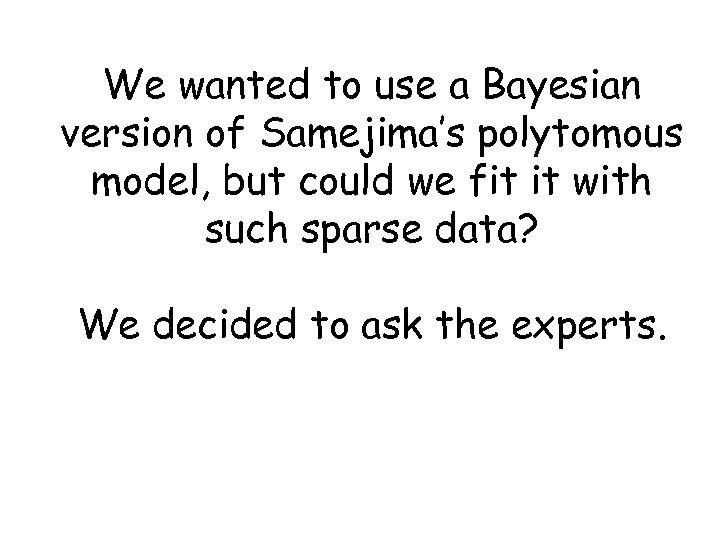 We wanted to use a Bayesian version of Samejima's polytomous model, but could we