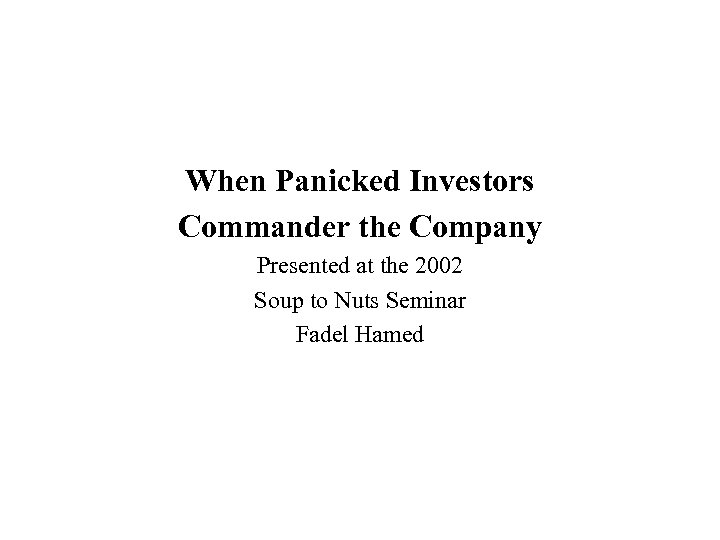 When Panicked Investors Commander the Company Presented at the 2002 Soup to Nuts Seminar