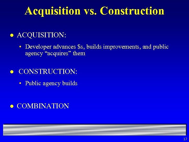 Acquisition vs. Construction l ACQUISITION: • Developer advances $s, builds improvements, and public agency
