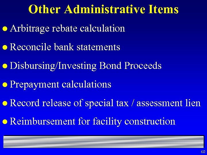 Other Administrative Items l Arbitrage rebate calculation l Reconcile bank statements l Disbursing/Investing l