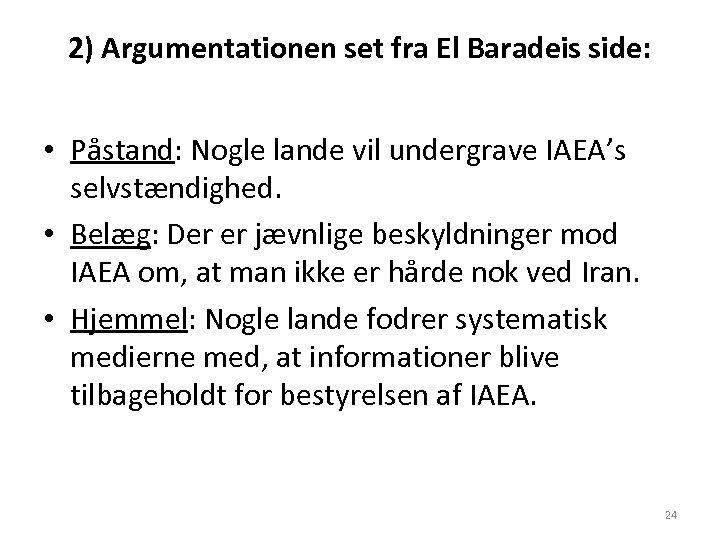 2) Argumentationen set fra El Baradeis side: • Påstand: Nogle lande vil undergrave IAEA's