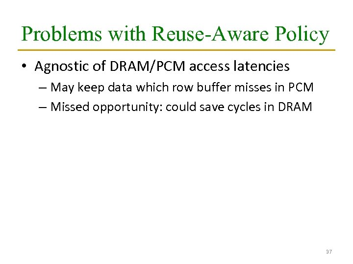 Problems with Reuse-Aware Policy • Agnostic of DRAM/PCM access latencies – May keep data