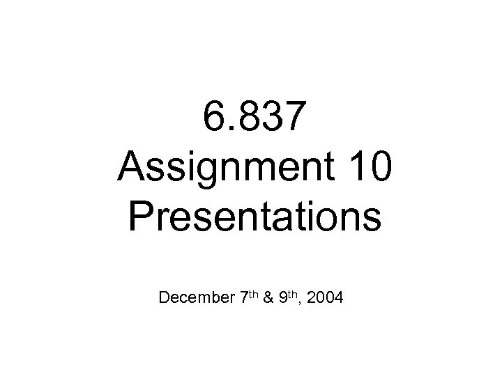 6. 837 Assignment 10 Presentations December 7 th & 9 th, 2004