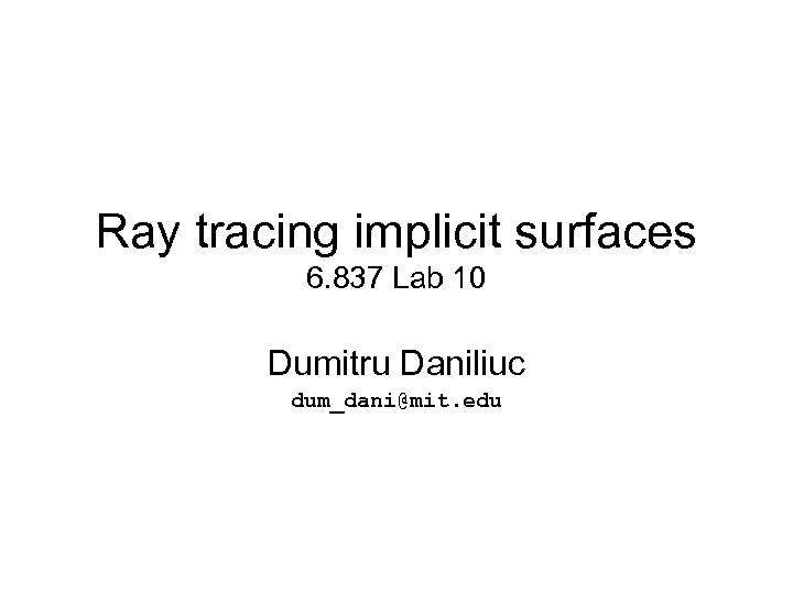 Ray tracing implicit surfaces 6. 837 Lab 10 Dumitru Daniliuc dum_dani@mit. edu