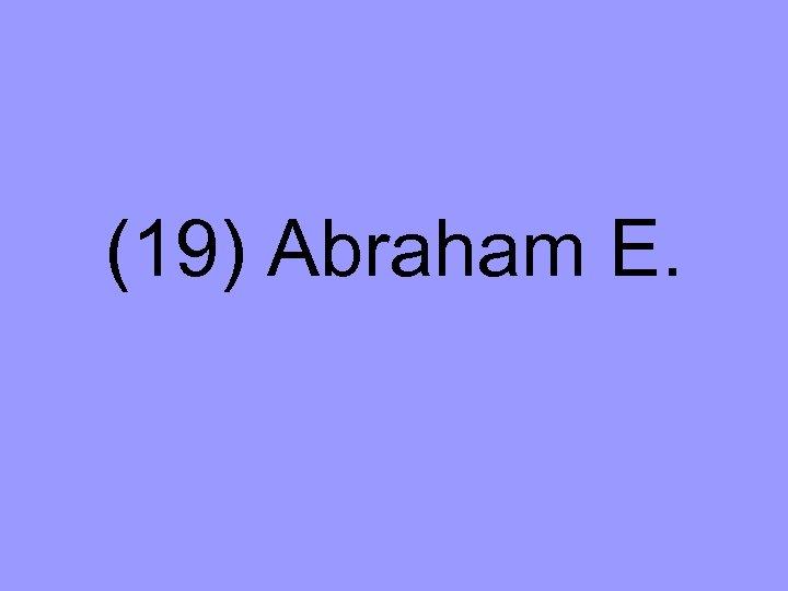 (19) Abraham E.