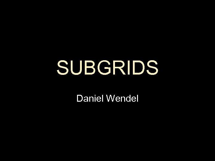 SUBGRIDS Daniel Wendel