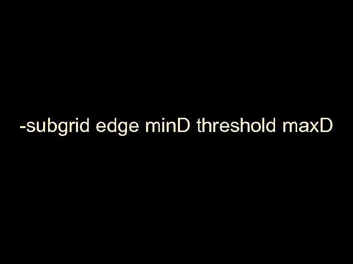 -subgrid edge min. D threshold max. D