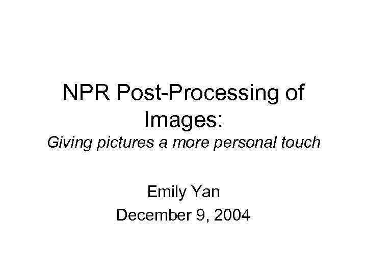 NPR Post-Processing of Images: Giving pictures a more personal touch Emily Yan December 9,