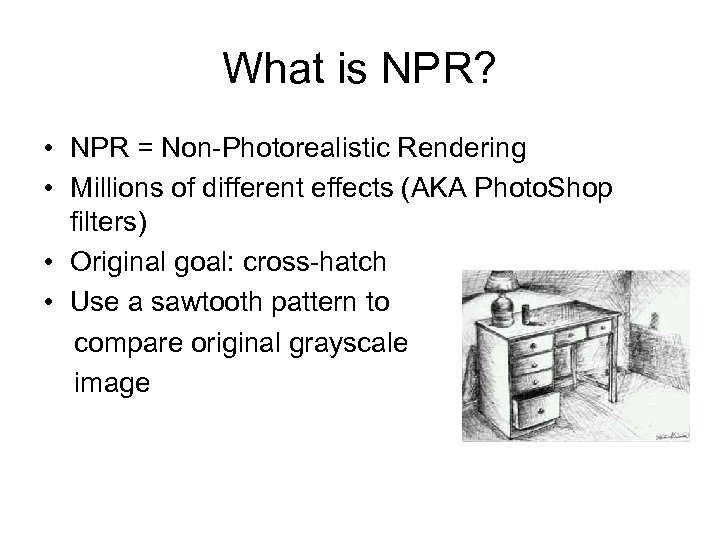 What is NPR? • NPR = Non-Photorealistic Rendering • Millions of different effects (AKA
