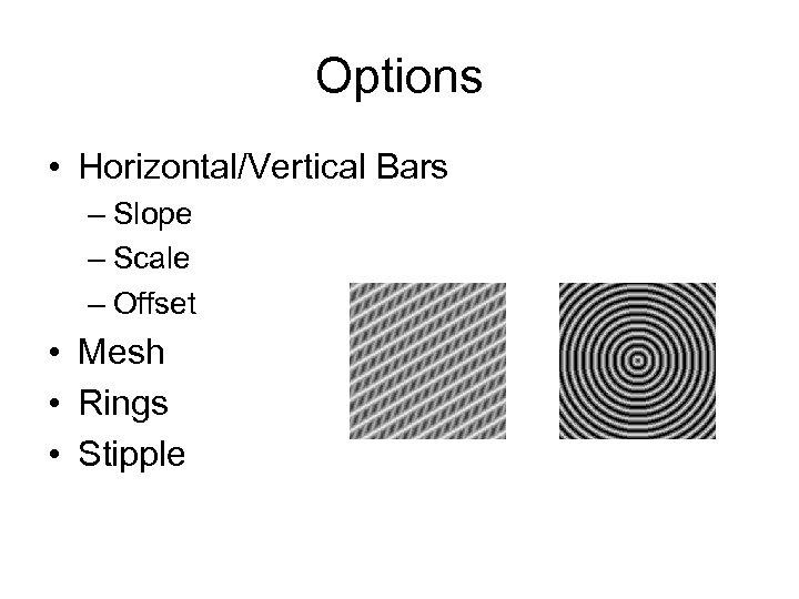 Options • Horizontal/Vertical Bars – Slope – Scale – Offset • Mesh • Rings