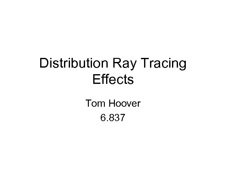Distribution Ray Tracing Effects Tom Hoover 6. 837