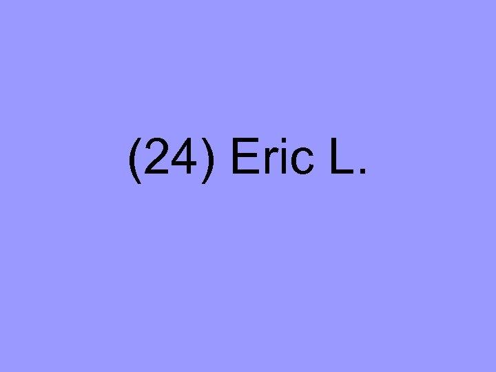 (24) Eric L.