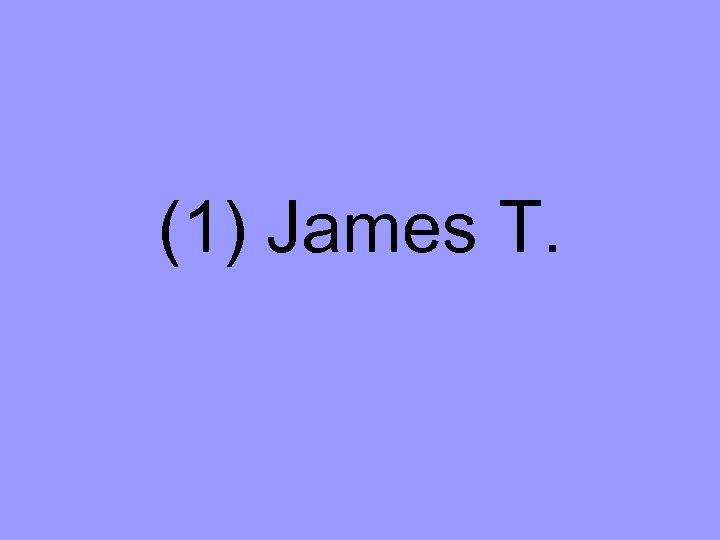 (1) James T.