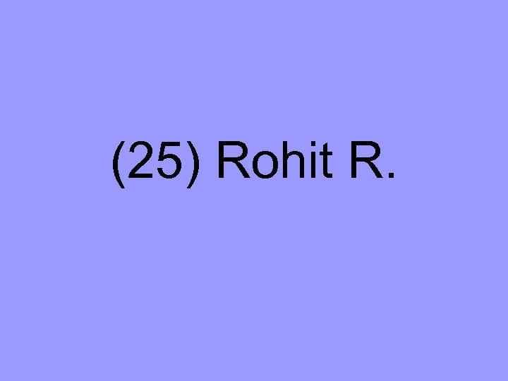 (25) Rohit R.