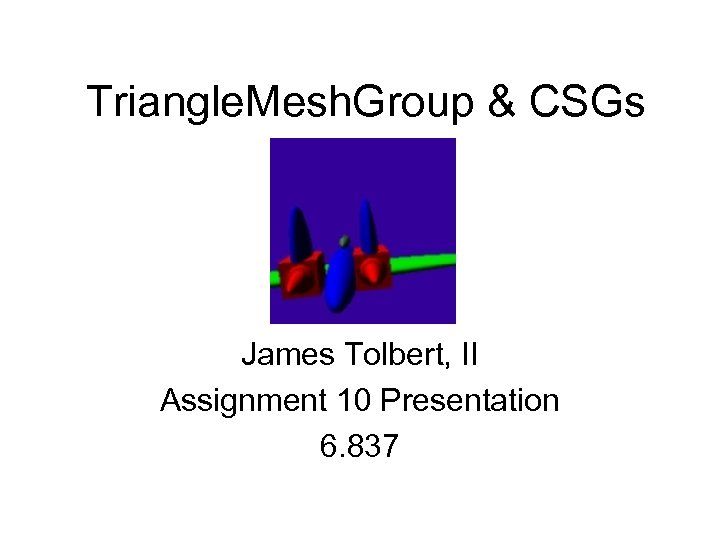 Triangle. Mesh. Group & CSGs James Tolbert, II Assignment 10 Presentation 6. 837