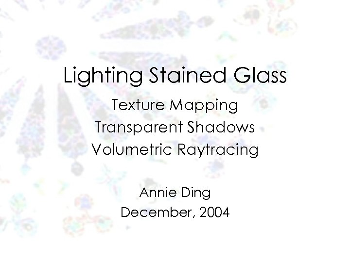 Lighting Stained Glass Texture Mapping Transparent Shadows Volumetric Raytracing Annie Ding December, 2004