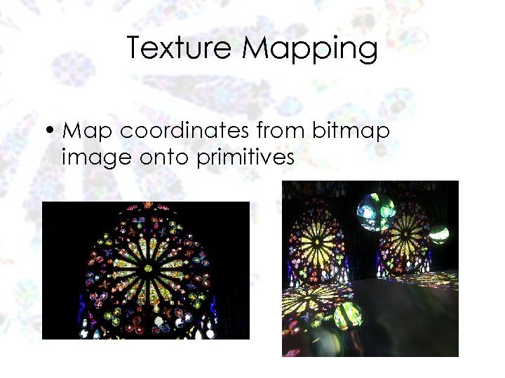 Texture Mapping • Map coordinates from bitmap image onto primitives