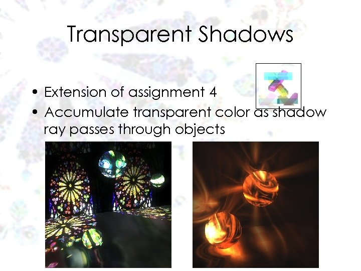 Transparent Shadows • Extension of assignment 4 • Accumulate transparent color as shadow ray