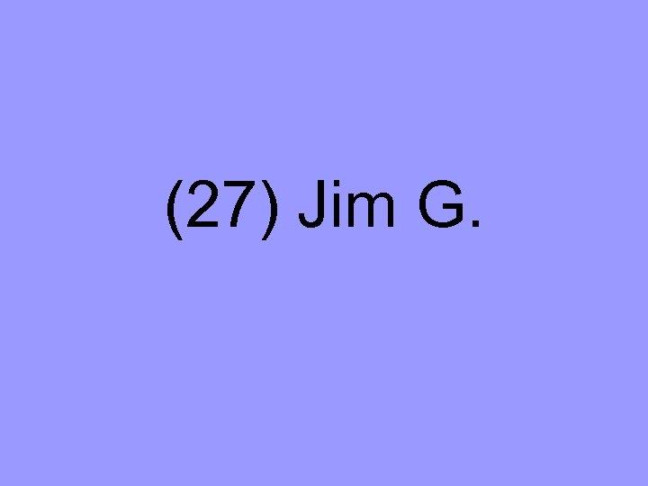 (27) Jim G.