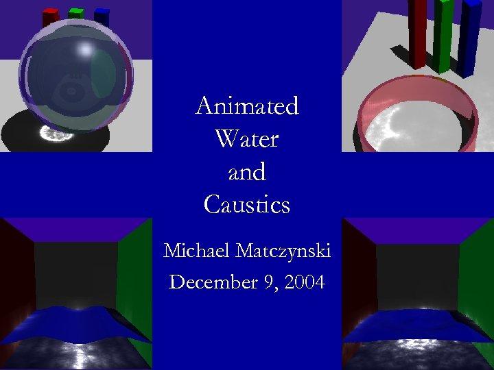 Animated Water and Caustics Michael Matczynski December 9, 2004