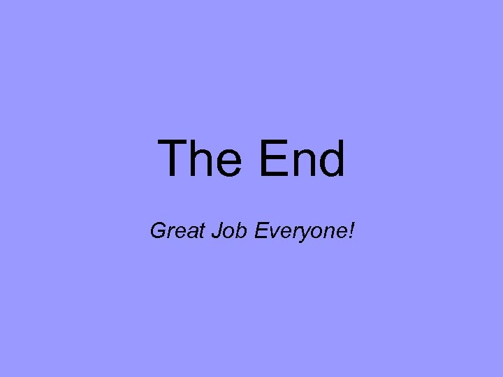 The End Great Job Everyone!