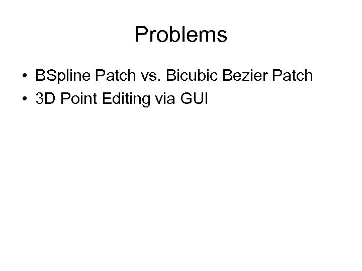 Problems • BSpline Patch vs. Bicubic Bezier Patch • 3 D Point Editing via