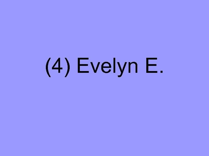 (4) Evelyn E.