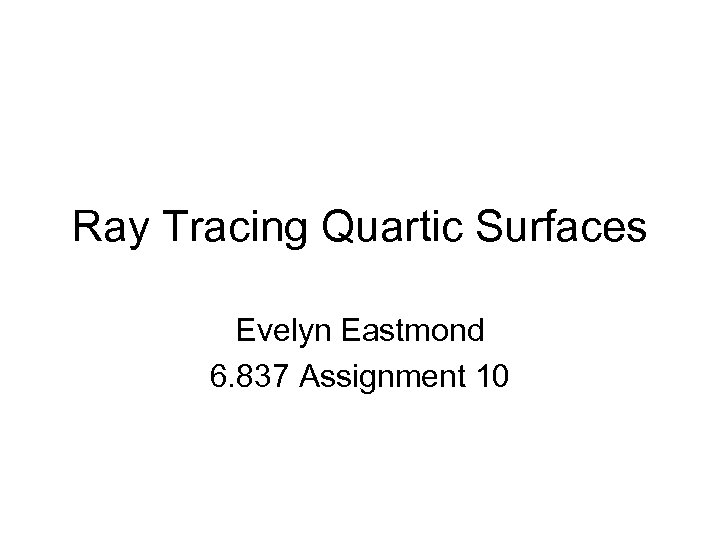 Ray Tracing Quartic Surfaces Evelyn Eastmond 6. 837 Assignment 10