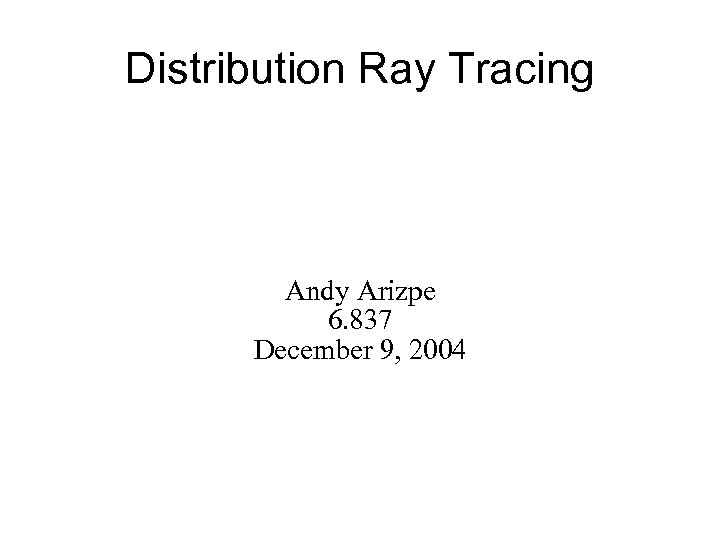 Distribution Ray Tracing Andy Arizpe 6. 837 December 9, 2004