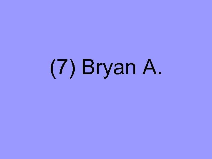 (7) Bryan A.