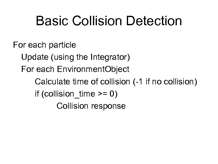 Basic Collision Detection For each particle Update (using the Integrator) For each Environment. Object