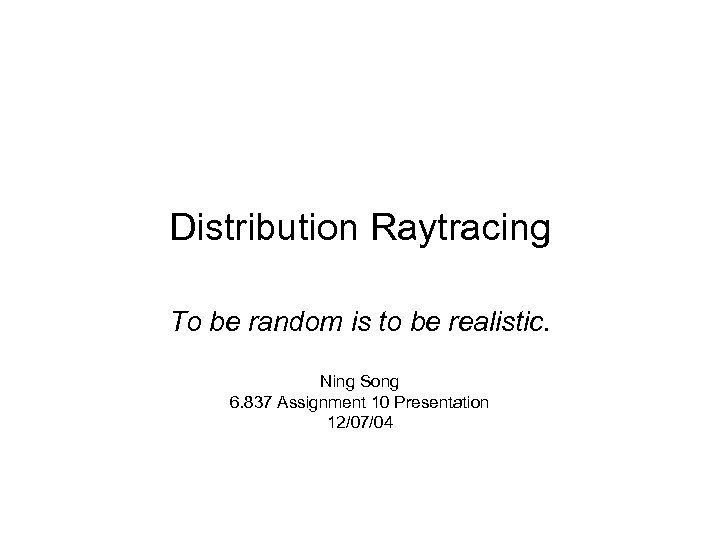 Distribution Raytracing To be random is to be realistic. Ning Song 6. 837 Assignment