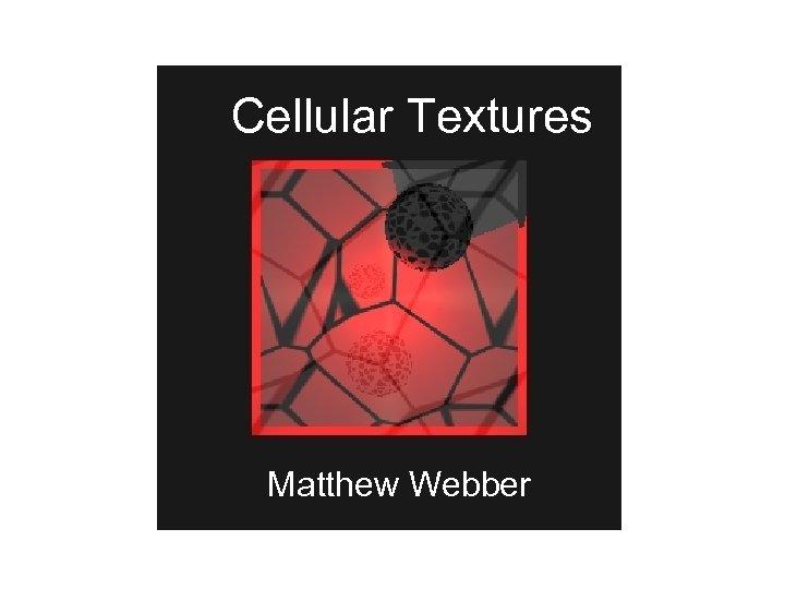 Cellular Textures Matthew Webber
